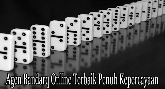 Agen Bandarq Online Terbaik Penuh Kepercayaan Orang Indonesia